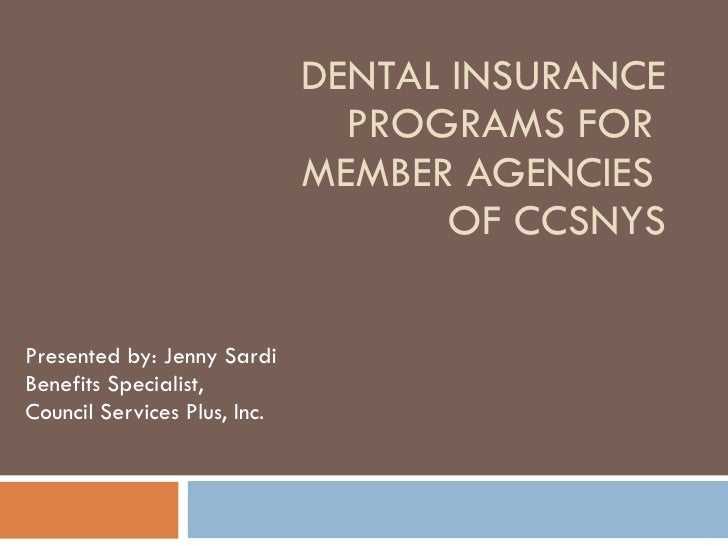 DENTAL INSURANCE PROGRAMS FOR  MEMBER AGENCIES  OF CCSNYS Presented by: Jenny Sardi Benefits Specialist,  Council Services...