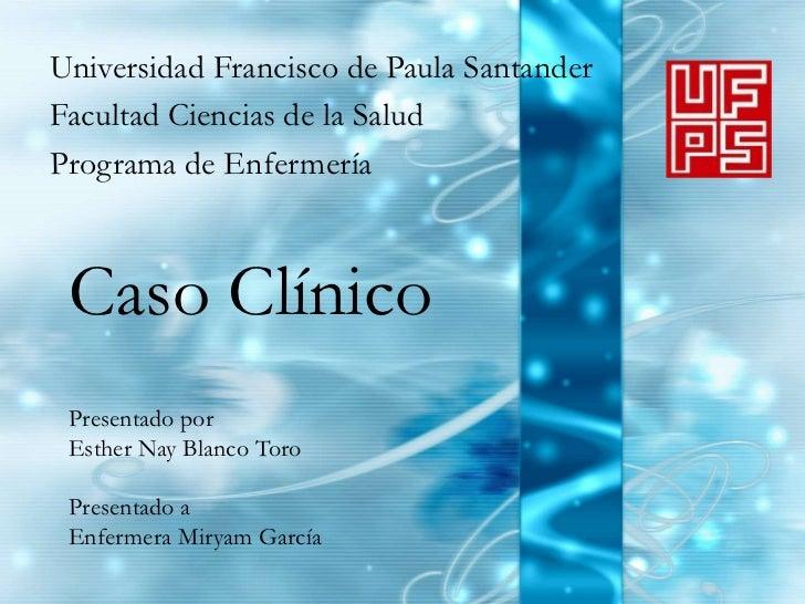 Universidad Francisco de Paula SantanderFacultad Ciencias de la SaludPrograma de Enfermería Caso Clínico Presentado por Es...