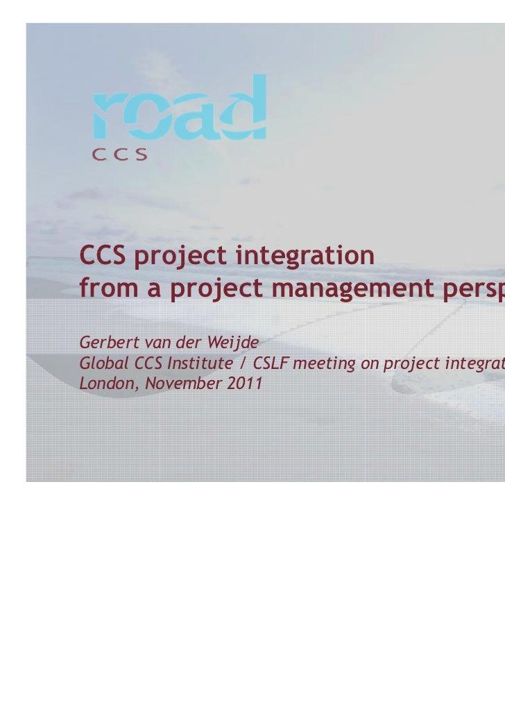 CCS project integrationfrom a project management perspectiveGerbert van der WeijdeGlobal CCS Institute / CSLF meeting on p...