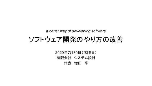 ソフトウェア開発のやり方の改善 2020年7月30日(木曜日) 有限会社 システム設計 代表 増田 亨 a better way of developing software
