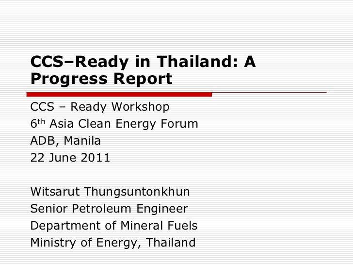 CCS–Ready in Thailand: AProgress ReportCCS – Ready Workshop6th Asia Clean Energy ForumADB, Manila22 June 2011Witsarut Thun...