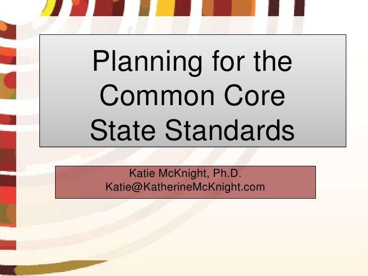 Planning for the Common CoreState Standards      Katie McKnight, Ph.D. Katie@KatherineMcKnight.com