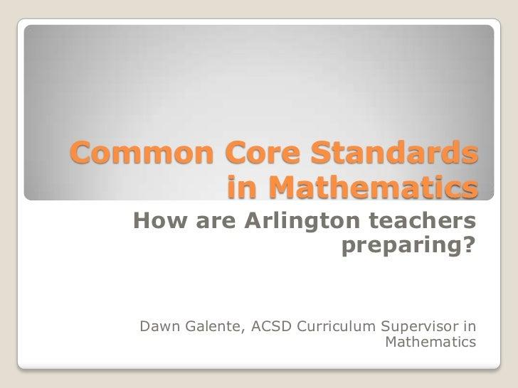 Common Core Standards in Mathematics<br />How are Arlington teachers preparing?<br />Dawn Galente, ACSD Curriculum Supervi...