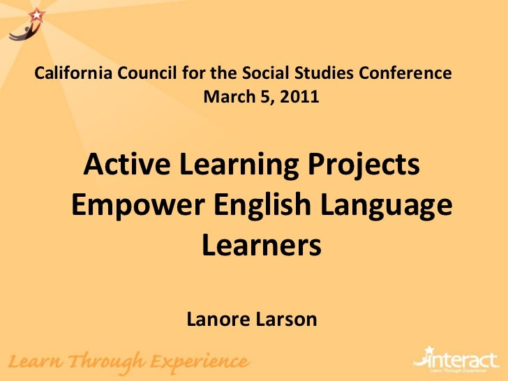 California Council for the Social Studies Conference  March 5, 2011 Active Learning Projects Empower English Language Lear...