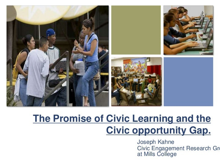 The Promise of Civic Learning and the Civic opportunity Gap. <br />Joseph Kahne<br />Civic Engagement Research Group at Mi...