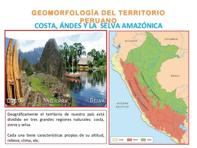 GEOMORFOLOGÍA DEL TERRITORIO PERUANO COSTA, ÁNDES Y LA SELVA AMAZÓNICA Geográficamente el territorio de nuestro país está ...
