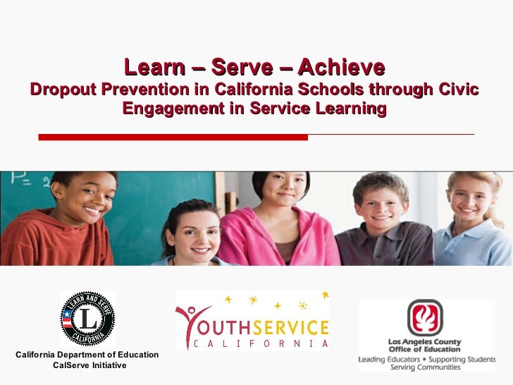 Learn – Serve – Achieve Dropout Prevention in California Schools through Civic Engagement in Service Learning California D...