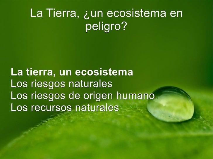 La Tierra, ¿un ecosistema en peligro? La tierra, un ecosistema Los riesgos naturales Los riesgos de origen humano Los recu...
