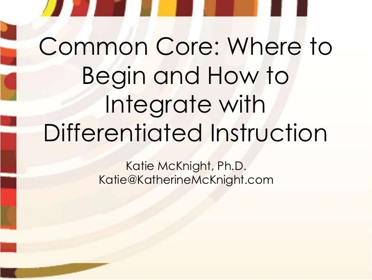 Common Core: Where to    Begin and How to      Integrate withDifferentiated Instruction          Katie McKnight, Ph.D.    ...