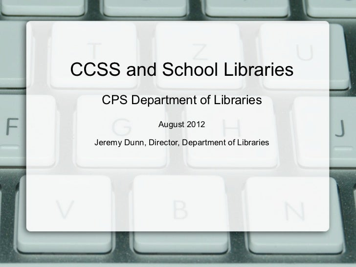 CCSS and School Libraries   CPS Department of Libraries                  August 2012  Jeremy Dunn, Director, Department of...