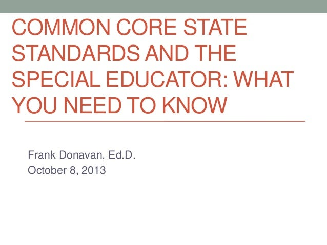 COMMON CORE STATE STANDARDS AND THE SPECIAL EDUCATOR: WHAT YOU NEED TO KNOW Frank Donavan, Ed.D. October 8, 2013