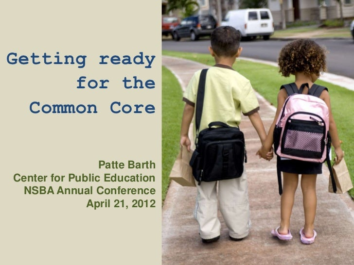 Getting ready      for the  Common Core                 Patte BarthCenter for Public Education NSBA Annual Conference     ...