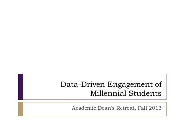 Data-Driven Engagement of Millennial Students Academic Dean's Retreat, Fall 2013