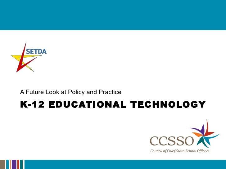 K-12 EDUCATIONAL TECHNOLOGY <ul><li>A Future Look at Policy and Practice  </li></ul>