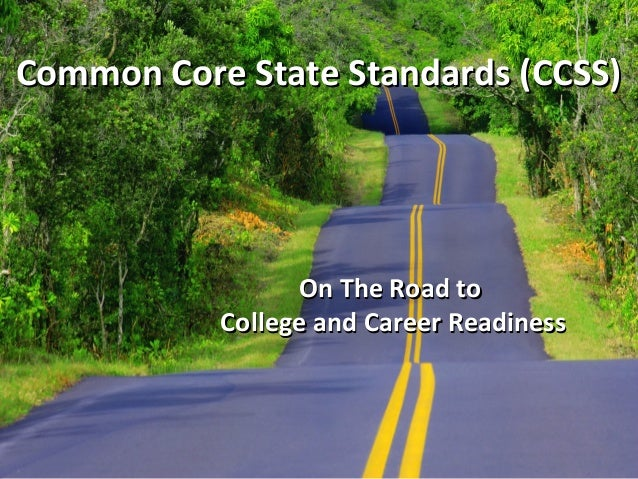 Common Core State Standards (CCSS)  On The Road to College and Career Readiness