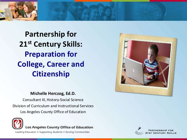 Partnership for 21st Century Skills: Preparation for College, Career and Citizenship<br />Michelle Herczog, Ed.D.<br />Con...