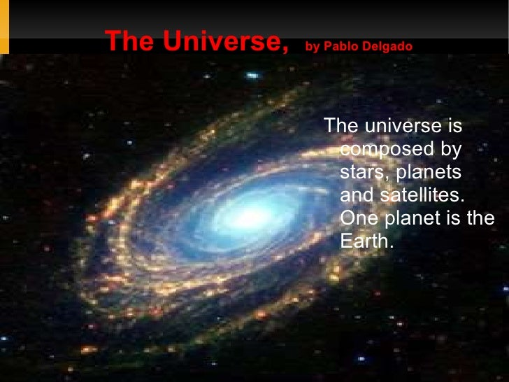The Universe,  by Pablo Delgado <ul><li>The universe is composed by stars, planets and satellites. One planet is the Earth...