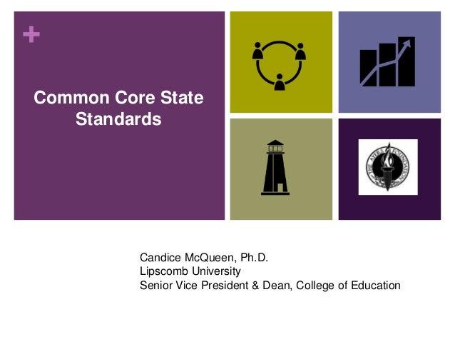 + Common Core State Standards Candice McQueen, Ph.D. Lipscomb University Senior Vice President & Dean, College of Education