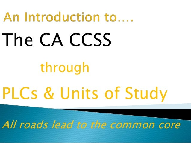 The CA CCSS through PLCs & Units of Study All roads lead to the common core