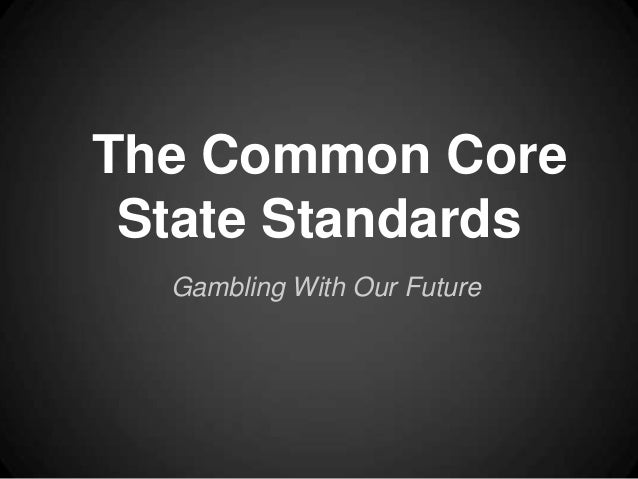 The Common Core State Standards Gambling With Our Future