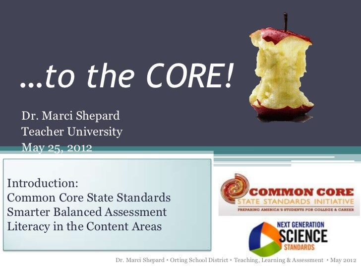 …to the CORE!  Dr. Marci Shepard  Teacher University  May 25, 2012Introduction:Common Core State StandardsSmarter Balanced...