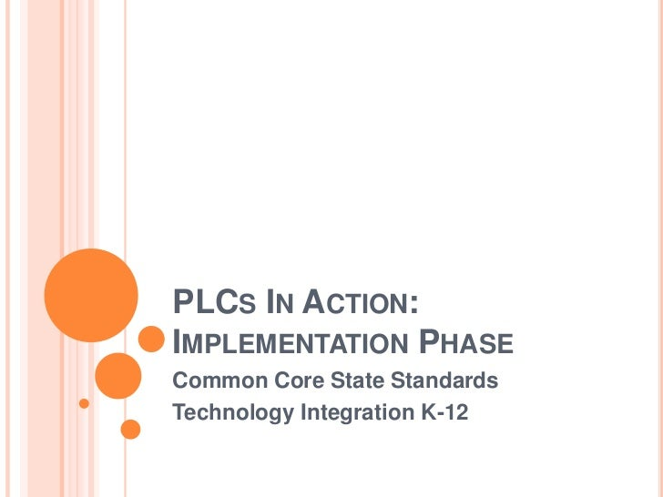 PLCs In Action:  Implementation Phase<br />Common Core State Standards<br />Technology Integration K-12<br />