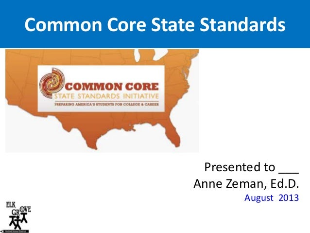 Common Core State Standards  Presented to ___ Anne Zeman, Ed.D. August 2013