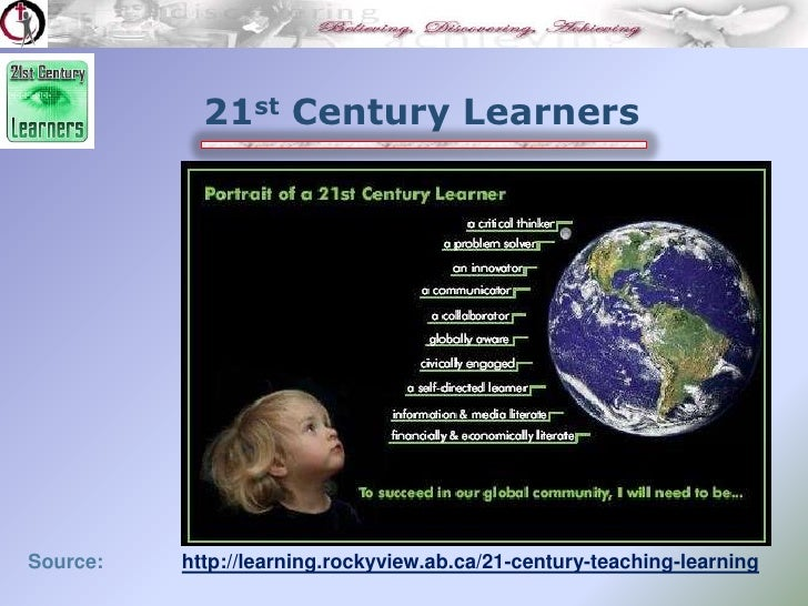 21st Century Learners<br />Source:              http://learning.rockyview.ab.ca/21-century-teaching-learning<br />