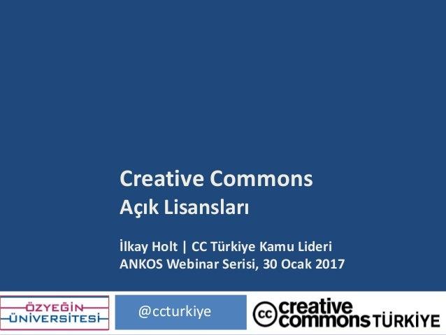 CreativeCommons AçıkLisansları İlkayHolt |CCTürkiyeKamuLideri ANKOSWebinar Serisi,30Ocak2017 @ccturkiye