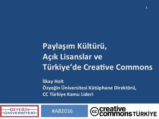 PaylaşımKültürü, AçıkLisanslarve Türkiye'deCrea;veCommons  İlkayHolt ÖzyeğinÜniversitesiKütüphaneDirektörü...