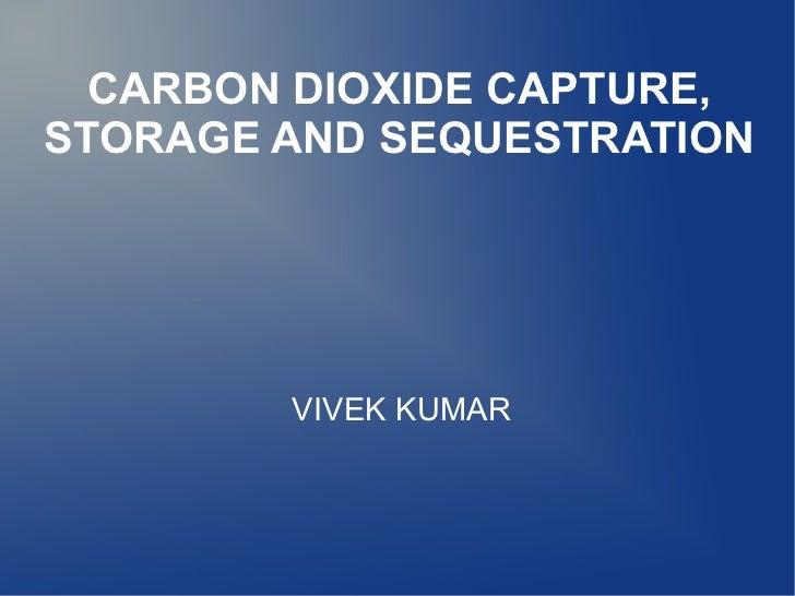 CARBON DIOXIDE CAPTURE,STORAGE AND SEQUESTRATION        VIVEK KUMAR