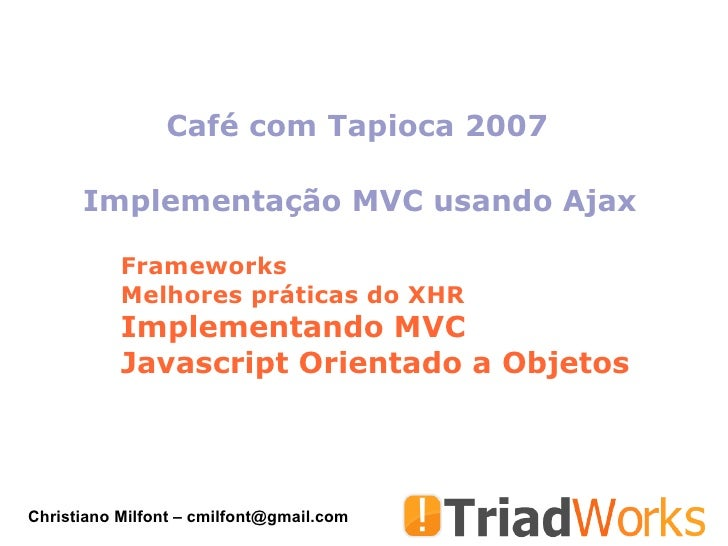 Café com Tapioca 2007        Implementação MVC usando Ajax             Frameworks            Melhores práticas do XHR     ...