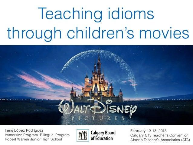 Teaching idioms through children's movies February 12-13, 2015 Calgary City Teacher's Convention Alberta Teacher's Associa...