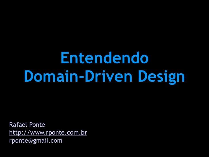Entendendo     Domain-Driven Design  Rafael Ponte http://www.rponte.com.br rponte@gmail.com