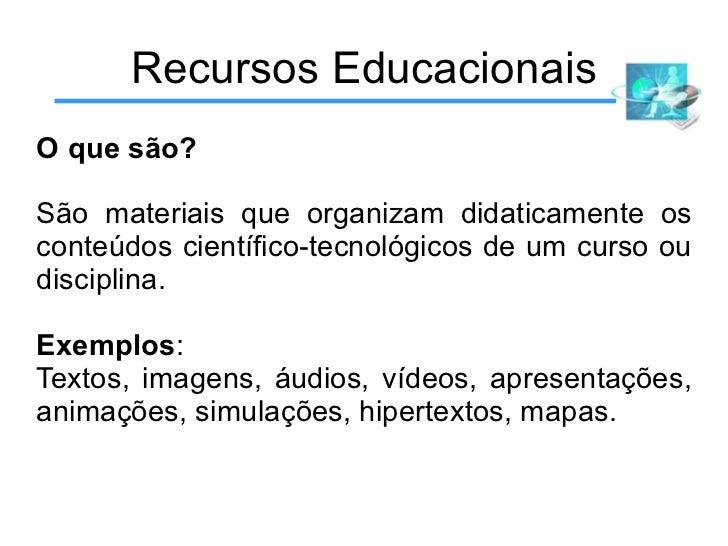 Recursos Educacionais O que são? São materiais que organizam didaticamente os conteúdos científico-tecnológicos de um curs...