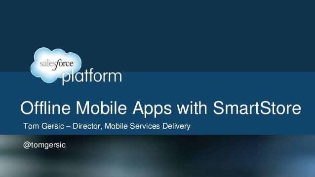 Offline Mobile Apps with SmartStoreTom Gersic – Director, Mobile Services Delivery@tomgersic
