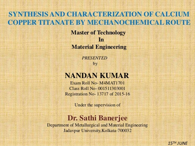 SYNTHESIS AND CHARACTERIZATION OF CALCIUM COPPER TITANATE BY MECHANOCHEMICAL ROUTE Master of Technology In Material Engine...