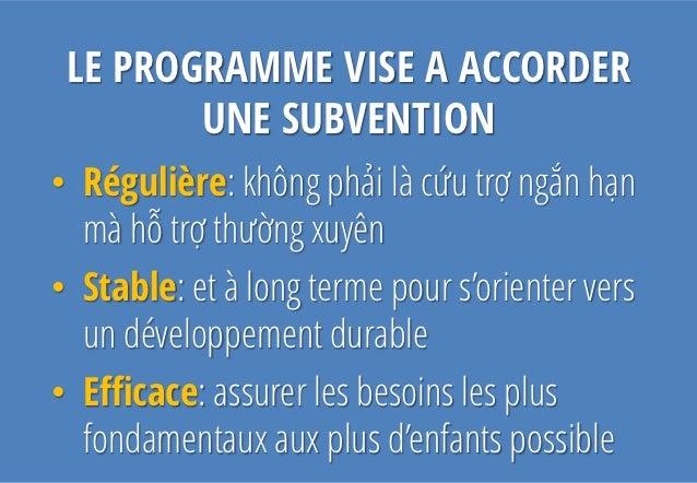 LE PROGRAMME VISE A ACCORDER        UNE SUBVENTION• Régulière: không phải là cứu trợ ngắn hạn  mà hỗ trợ thường xuyên• Sta...