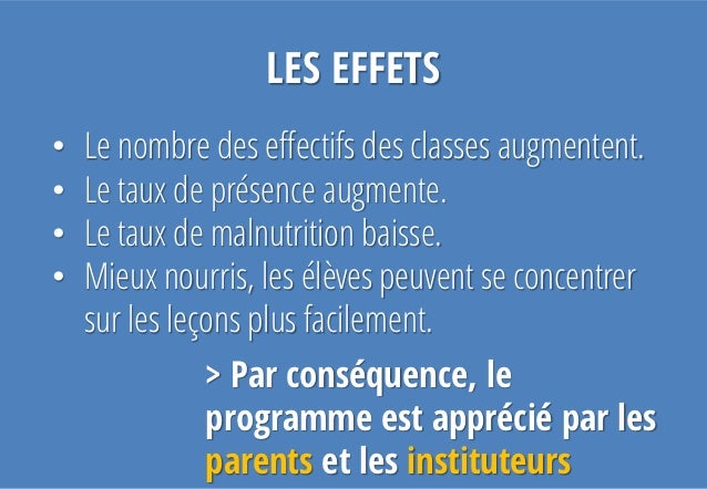 LES EFFETS•   Le nombre des effectifs des classes augmentent.•   Le taux de présence augmente.•   Le taux de malnutrition ...