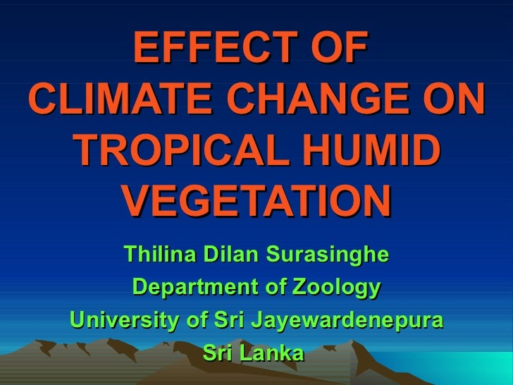 EFFECT OF  CLIMATE CHANGE ON TROPICAL HUMID VEGETATION Thilina Dilan Surasinghe Department of Zoology University of Sri Ja...