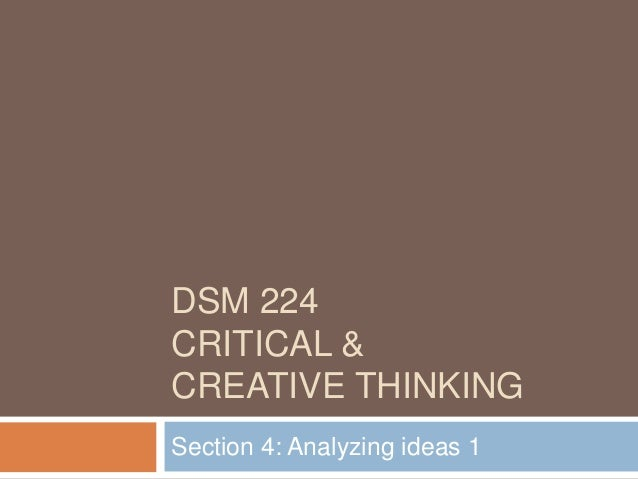 DSM 224 CRITICAL & CREATIVE THINKING Section 4: Analyzing ideas 1