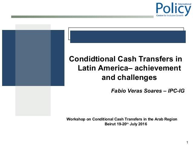 1 Condidtional Cash Transfers in Latin America– achievement and challenges Fabio Veras Soares – IPC-IG Workshop on Conditi...