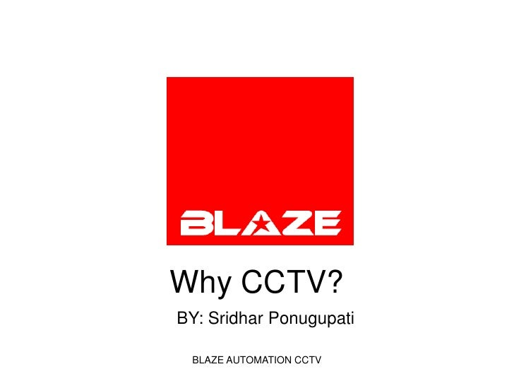 Why CCTV?<br />BLAZE AUTOMATION CCTV<br />                    BY: Sridhar Ponugupati<br />