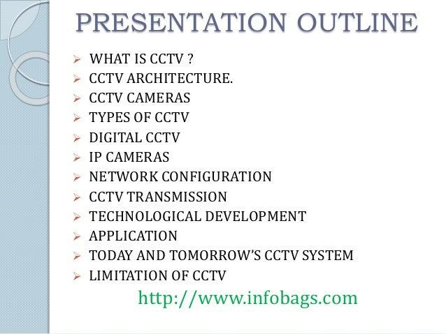 PRESENTATION OUTLINE  WHAT IS CCTV ?  CCTV ARCHITECTURE.  CCTV CAMERAS  TYPES OF CCTV  DIGITAL CCTV  IP CAMERAS  NE...