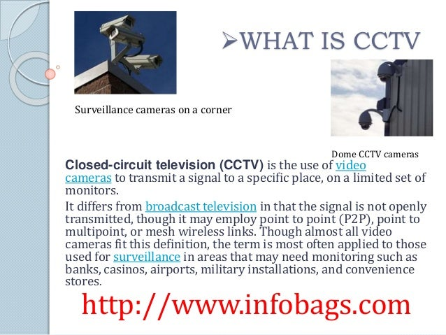 Closed-circuit television (CCTV) is the use of video cameras to transmit a signal to a specific place, on a limited set of...