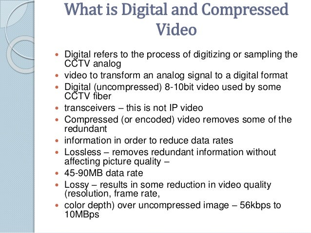 What is Digital and Compressed  Video   Digital refers to the process of digitizing or sampling the  CCTV analog   video...
