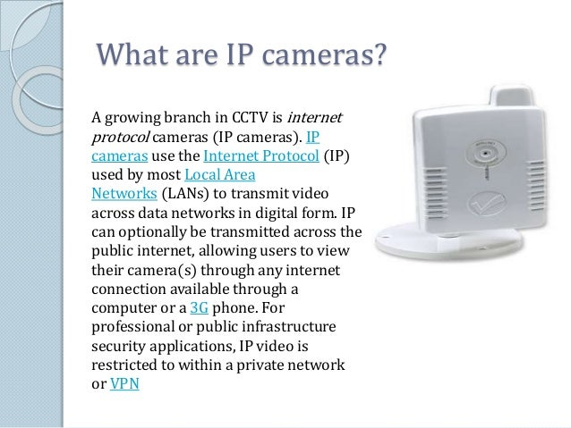 What are IP cameras?  A growing branch in CCTV is internet  protocol cameras (IP cameras). IP  cameras use the Internet Pr...