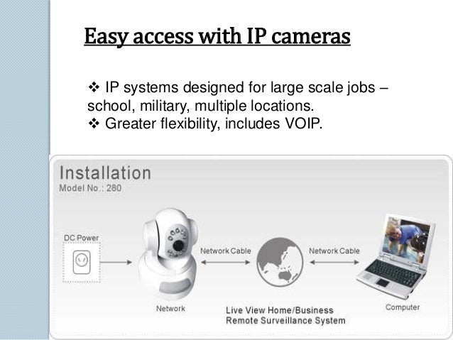Easy access with IP cameras   IP systems designed for large scale jobs –  school, military, multiple locations.   Greate...