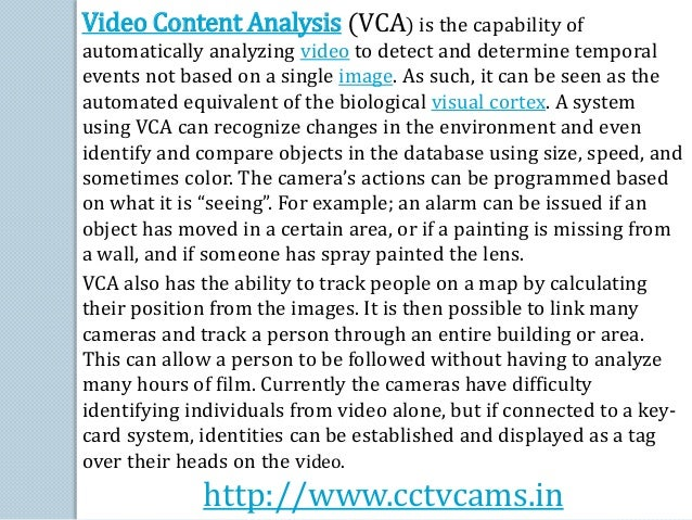 Video Content Analysis (VCA) is the capability of  automatically analyzing video to detect and determine temporal  events ...