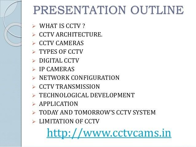 PRESENTATION OUTLINE   WHAT IS CCTV ?   CCTV ARCHITECTURE.   CCTV CAMERAS   TYPES OF CCTV   DIGITAL CCTV   IP CAMERA...
